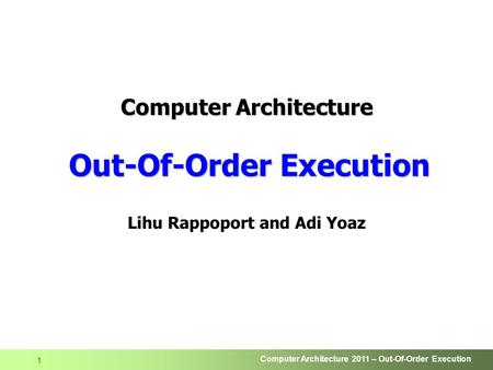 Computer Architecture 2011 – Out-Of-Order Execution 1 Computer Architecture Out-Of-Order Execution Lihu Rappoport and Adi Yoaz.