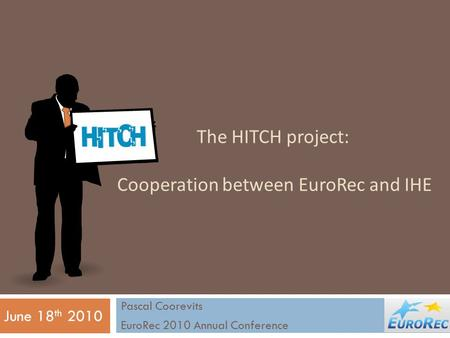 The HITCH project: Cooperation between EuroRec and IHE Pascal Coorevits EuroRec 2010 Annual Conference June 18 th 2010.