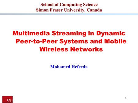 Mohamed Hefeeda 1 School of Computing Science Simon Fraser University, Canada Multimedia Streaming in Dynamic Peer-to-Peer Systems and Mobile Wireless.