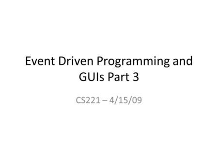 Event Driven Programming and GUIs Part 3 CS221 – 4/15/09.
