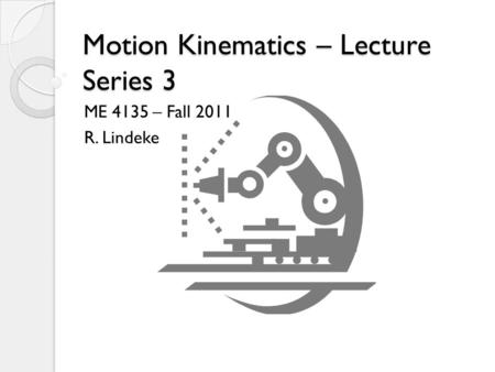 Motion Kinematics – Lecture Series 3 ME 4135 – Fall 2011 R. Lindeke.