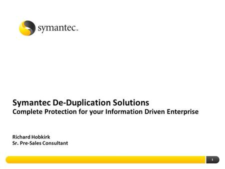 Symantec De-Duplication Solutions Complete Protection for your Information Driven Enterprise Richard Hobkirk Sr. Pre-Sales Consultant.