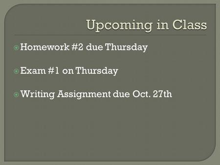 Homework #2 due Thursday  Exam #1 on Thursday  Writing Assignment due Oct. 27th.