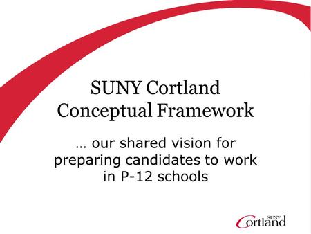 SUNY Cortland Conceptual Framework … our shared vision for preparing candidates to work in P-12 schools.