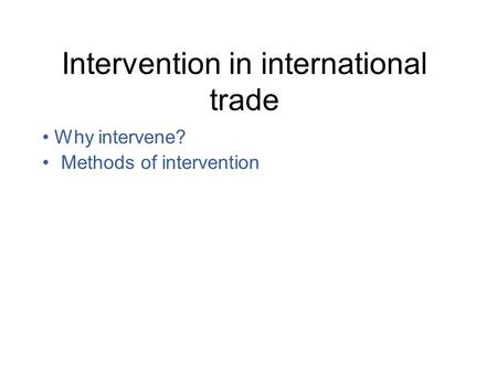 Intervention in international trade Why intervene? Methods of intervention.