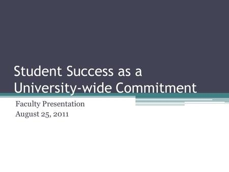 Student Success as a University-wide Commitment Faculty Presentation August 25, 2011.