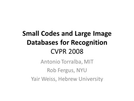 Small Codes and Large Image Databases for Recognition CVPR 2008 Antonio Torralba, MIT Rob Fergus, NYU Yair Weiss, Hebrew University.