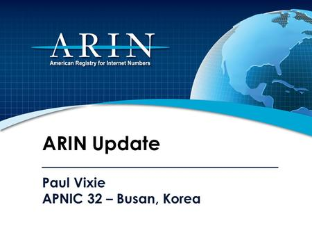 Paul Vixie APNIC 32 – Busan, Korea ARIN Update. 2011 Focus IPv4 Depletion & IPv6 Uptake Developing, adapting, and improving processes and procedures Working.