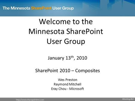 Welcome to the Minnesota SharePoint User <strong>Group</strong> January 13 th, 2010 SharePoint 2010 – Composites Wes Preston Raymond Mitchell.