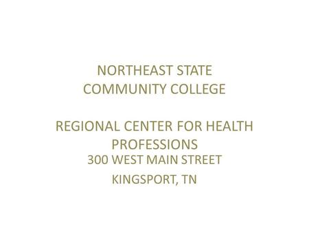 NORTHEAST STATE COMMUNITY COLLEGE REGIONAL CENTER FOR HEALTH PROFESSIONS 300 WEST MAIN STREET KINGSPORT, TN.