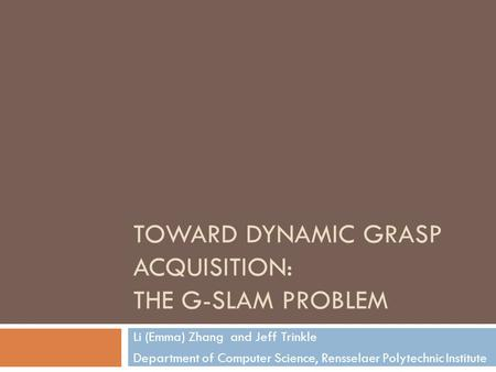 TOWARD DYNAMIC GRASP ACQUISITION: THE G-SLAM PROBLEM Li (Emma) Zhang and Jeff Trinkle Department of Computer Science, Rensselaer Polytechnic Institute.