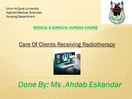 Care Of Clients Receiving Radiotherapy Umm Al-Qura University Applied Medical Sciences Nursing Department Done By: Ms.Ahdab Eskandar.