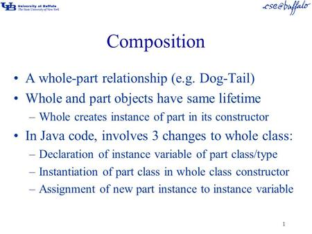 1 Composition A whole-part relationship (e.g. Dog-Tail) Whole and part objects have same lifetime –Whole creates instance of part in its constructor In.
