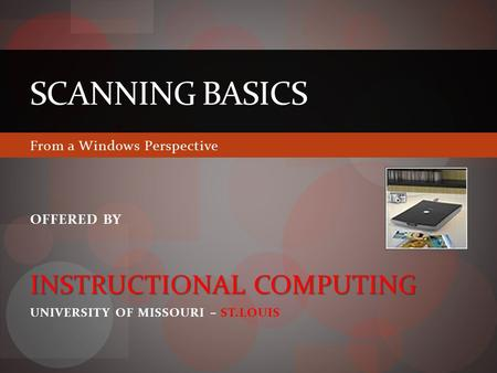 SCANNING BASICS From a Windows Perspective OFFERED BY INSTRUCTIONAL COMPUTING UNIVERSITY OF MISSOURI – ST.LOUIS.