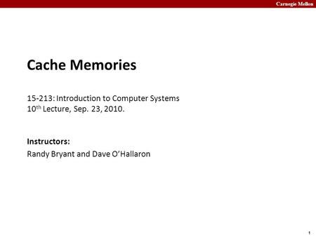 Carnegie Mellon 1 Cache Memories 15-213: Introduction to Computer Systems 10 th Lecture, Sep. 23, 2010. Instructors: Randy Bryant and Dave O'Hallaron.