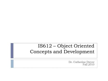 IS612 – Object Oriented Concepts and Development Dr. Catherine Dwyer Fall 2010.