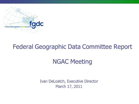 Federal Geographic Data Committee Report NGAC Meeting Ivan DeLoatch, Executive Director March 17, 2011.