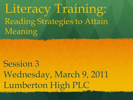 Session 3 Wednesday, March 9, 2011 Lumberton High PLC Literacy Training: Reading Strategies to Attain Meaning.