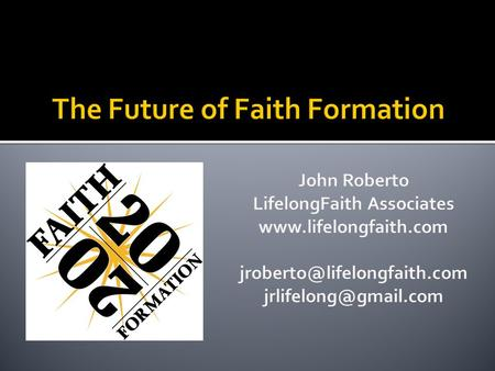 1.Driving Forces Affecting Faith Formation Today 2.Envisioning Faith Formation through Four Scenarios 3.Applying the Four Scenarios to Faith Formation.