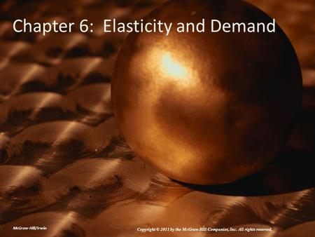 Chapter 6: Elasticity and Demand McGraw-Hill/Irwin Copyright © 2011 by the McGraw-Hill Companies, Inc. All rights reserved.
