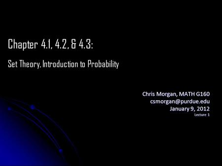 Chris Morgan, MATH G160 January 9, 2012 Lecture 1 Chapter 4.1, 4.2, & 4.3: Set Theory, Introduction to Probability.