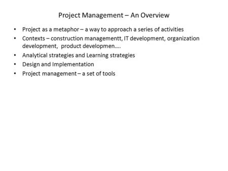 Project Management – An Overview Project as a metaphor – a way to approach a series of activities Contexts – construction managementt, IT development,