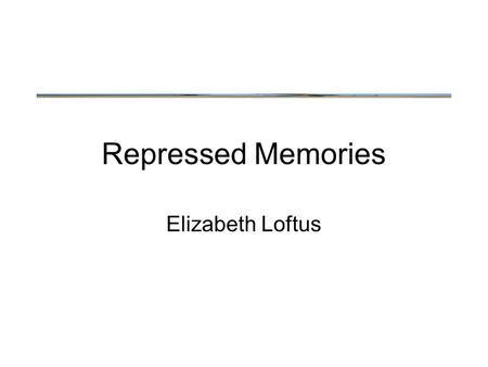 Repressed Memories Elizabeth Loftus. Recalling Episodic Memory Recall is a generative processes rather than simply calling up stored data.
