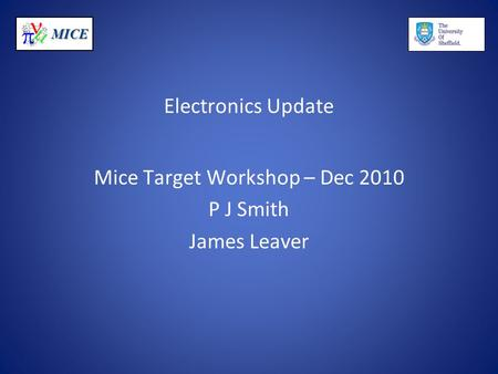 MICE Electronics Update Mice Target Workshop – Dec 2010 P J Smith James Leaver.