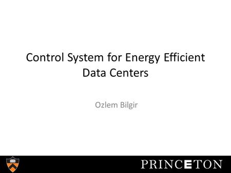 Control System for Energy Efficient Data Centers Ozlem Bilgir.