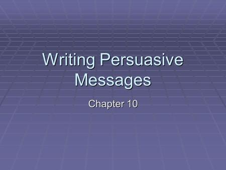 Writing Persuasive Messages Chapter 10. Purpose To change your audience's beliefs, actions, or values by providing sound, credible advice to solutions,