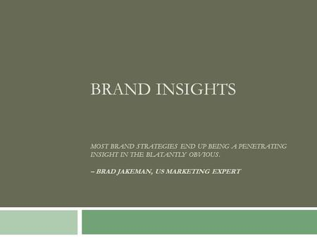 BRAND INSIGHTS MOST BRAND STRATEGIES END UP BEING A PENETRATING INSIGHT IN THE BLATANTLY OBVIOUS. – BRAD JAKEMAN, US MARKETING EXPERT.