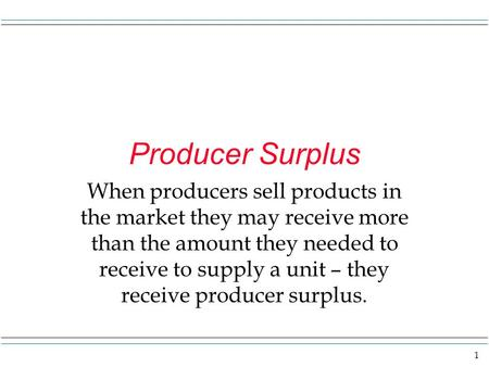1 Producer Surplus When producers sell products in the market they may receive more than the amount they needed to receive to supply a unit – they receive.