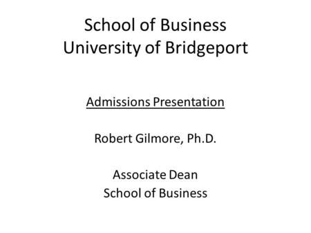 School of Business University of Bridgeport Admissions Presentation Robert Gilmore, Ph.D. Associate Dean School of Business.