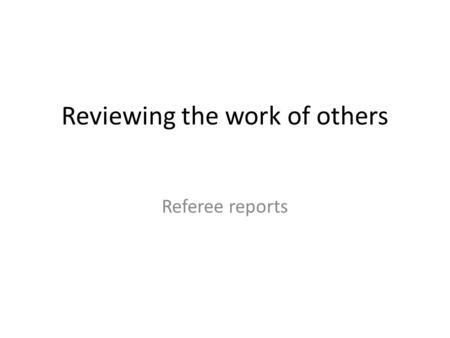 Reviewing the work of others Referee reports. Components of a referee report Summary of the paper Overall evaluation Comments about content Comments about.