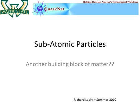 Sub-Atomic Particles Another building block of matter?? Richard Lasky – Summer 2010.
