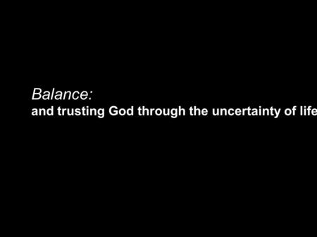 Balance: and trusting God through the uncertainty of life.