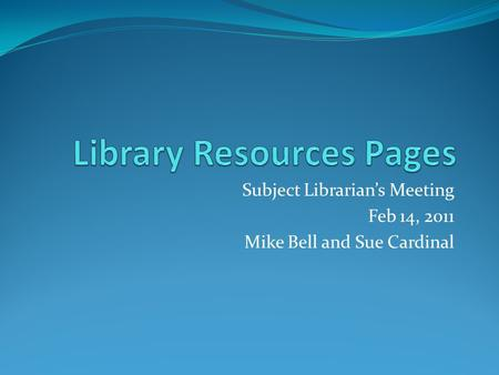 Subject Librarian's Meeting Feb 14, 2011 Mike Bell and Sue Cardinal.