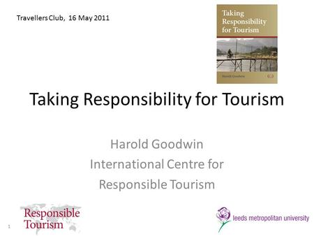 Taking Responsibility for Tourism Harold Goodwin International Centre for Responsible Tourism Travellers Club, 16 May 2011 1.