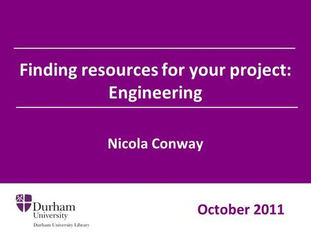 Finding resources for your project: Engineering Nicola Conway October 2011.