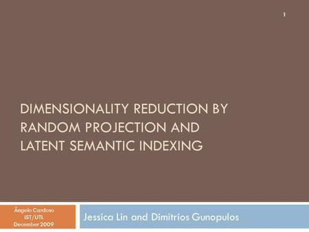 DIMENSIONALITY REDUCTION BY RANDOM PROJECTION AND LATENT SEMANTIC INDEXING Jessica Lin and Dimitrios Gunopulos Ângelo Cardoso IST/UTL December 2009 1.