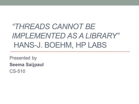 """THREADS CANNOT BE IMPLEMENTED AS A LIBRARY"" HANS-J. BOEHM, HP LABS Presented by Seema Saijpaul CS-510."