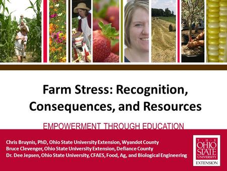 EMPOWERMENT THROUGH EDUCATION Farm Stress: Recognition, Consequences, and Resources Chris Bruynis, PhD, Ohio State University Extension, Wyandot County.