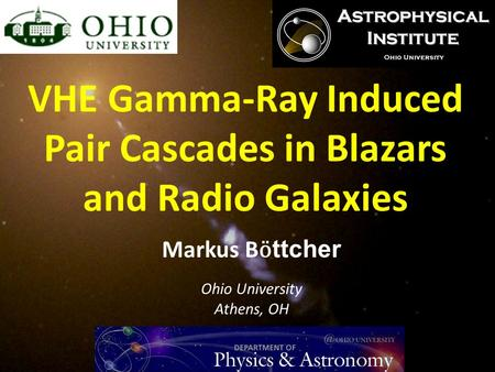 Markus B ӧ ttcher Ohio University Athens, OH VHE Gamma-Ray Induced Pair Cascades in Blazars and Radio Galaxies.