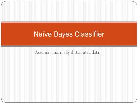 Assuming normally distributed data! Naïve Bayes Classifier.