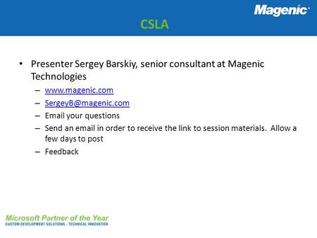 CSLA Presenter Sergey Barskiy, senior consultant at Magenic Technologies www.magenic.com SergeyB@magenic.com Email your questions Send an email in order.