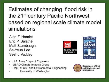 Alan F. Hamlet Eric P. Salathé Matt Stumbaugh Se-Yeun Lee Seshu Vaddey U.S. Army Corps of Engineers JISAO Climate Impacts Group Dept. of Civil and Environmental.