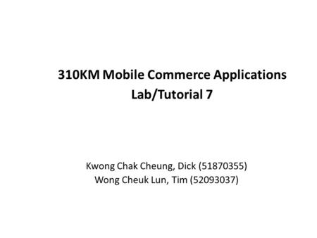 310KM Mobile Commerce Applications Lab/Tutorial 7 Kwong Chak Cheung, Dick (51870355) Wong Cheuk Lun, Tim (52093037)
