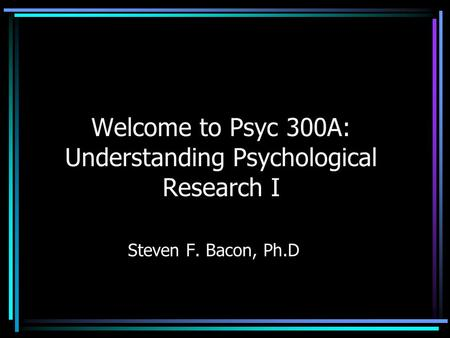 Welcome to Psyc 300A: Understanding Psychological Research I Steven F. Bacon, Ph.D.