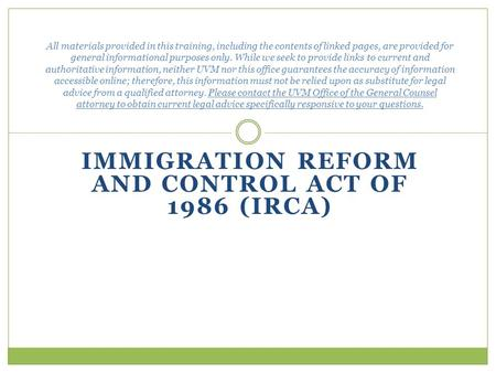 IMMIGRATION REFORM AND CONTROL ACT OF 1986 (IRCA) All materials provided in this training, including the contents of linked pages, are provided for general.