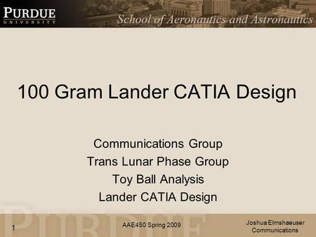 AAE450 Spring 2009 100 Gram Lander CATIA Design Communications Group Trans Lunar Phase Group Toy Ball Analysis Lander CATIA Design Joshua Elmshaeuser Communications.